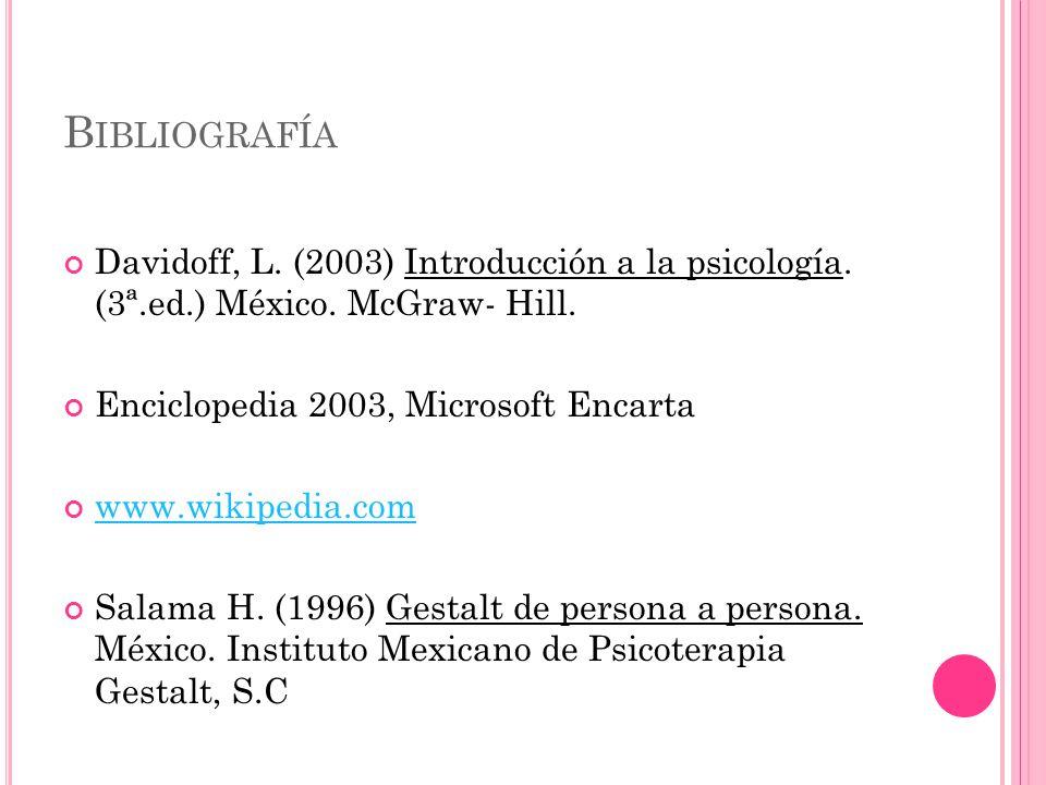 Bibliografía Davidoff, L. (2003) Introducción a la psicología. (3ª.ed.) México. McGraw- Hill. Enciclopedia 2003, Microsoft Encarta.