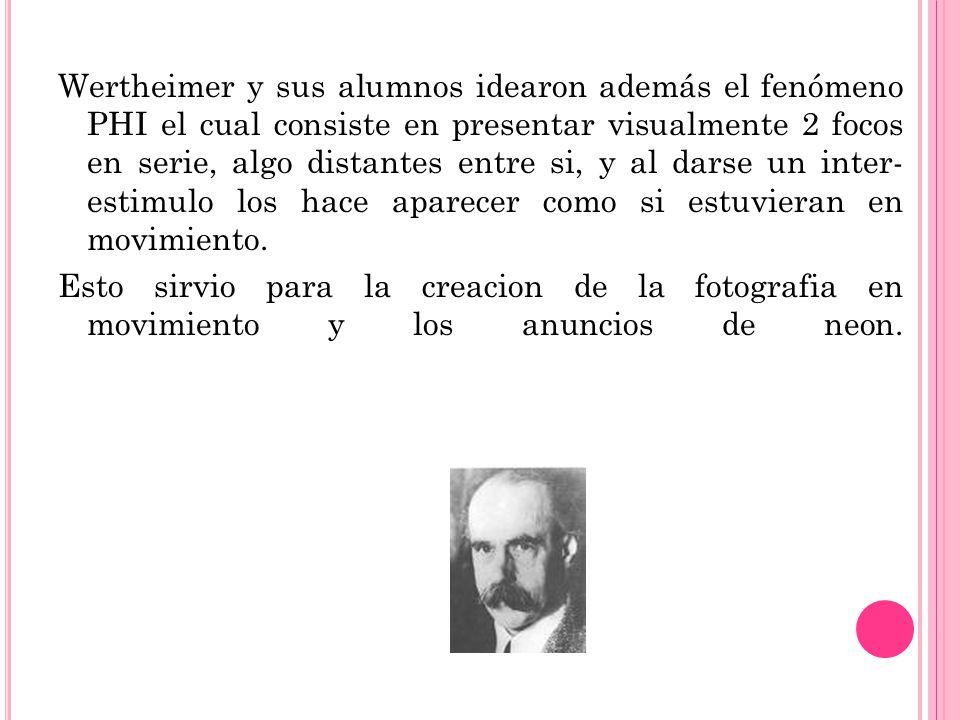 Wertheimer y sus alumnos idearon además el fenómeno PHI el cual consiste en presentar visualmente 2 focos en serie, algo distantes entre si, y al darse un inter- estimulo los hace aparecer como si estuvieran en movimiento.