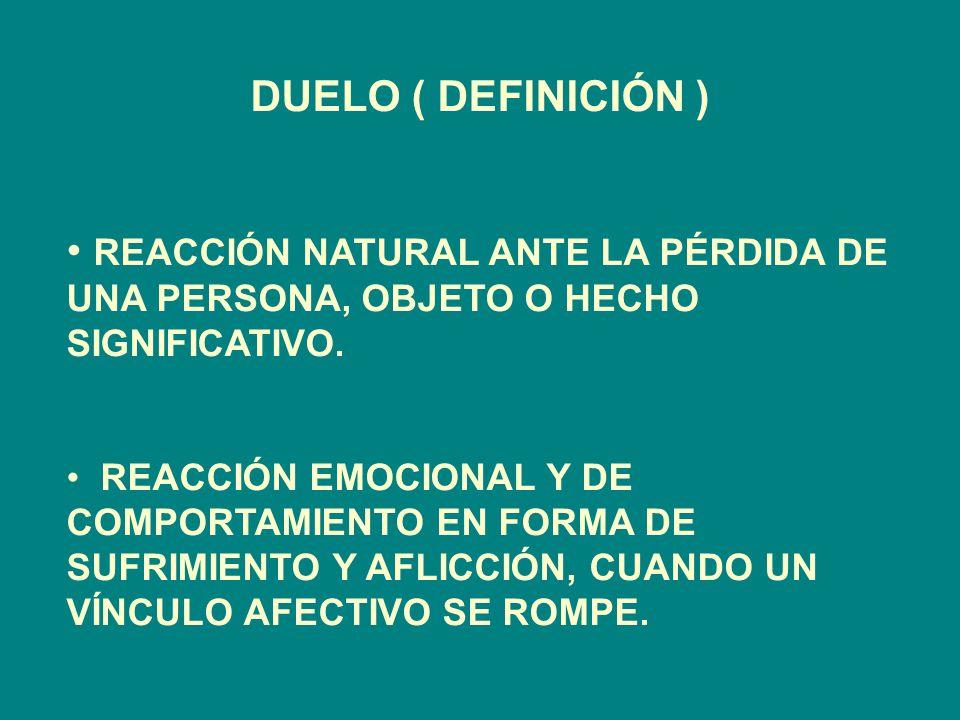 DUELO ( DEFINICIÓN ) REACCIÓN NATURAL ANTE LA PÉRDIDA DE UNA PERSONA, OBJETO O HECHO SIGNIFICATIVO.