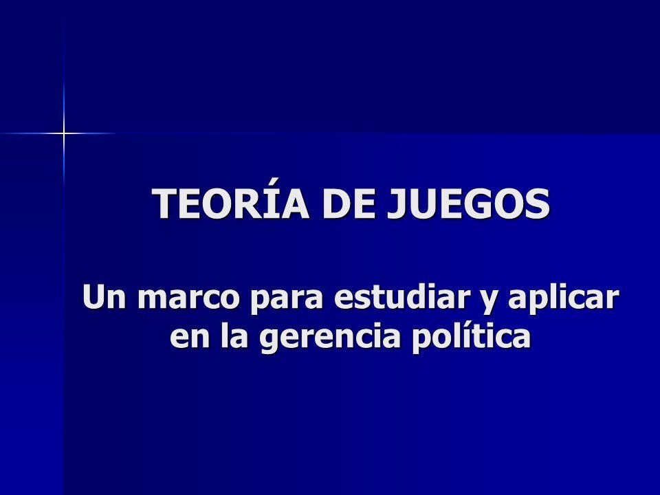 TEORÍA DE JUEGOS Un marco para estudiar y aplicar en la gerencia política
