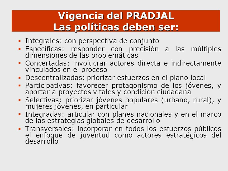 Vigencia del PRADJAL Las políticas deben ser: