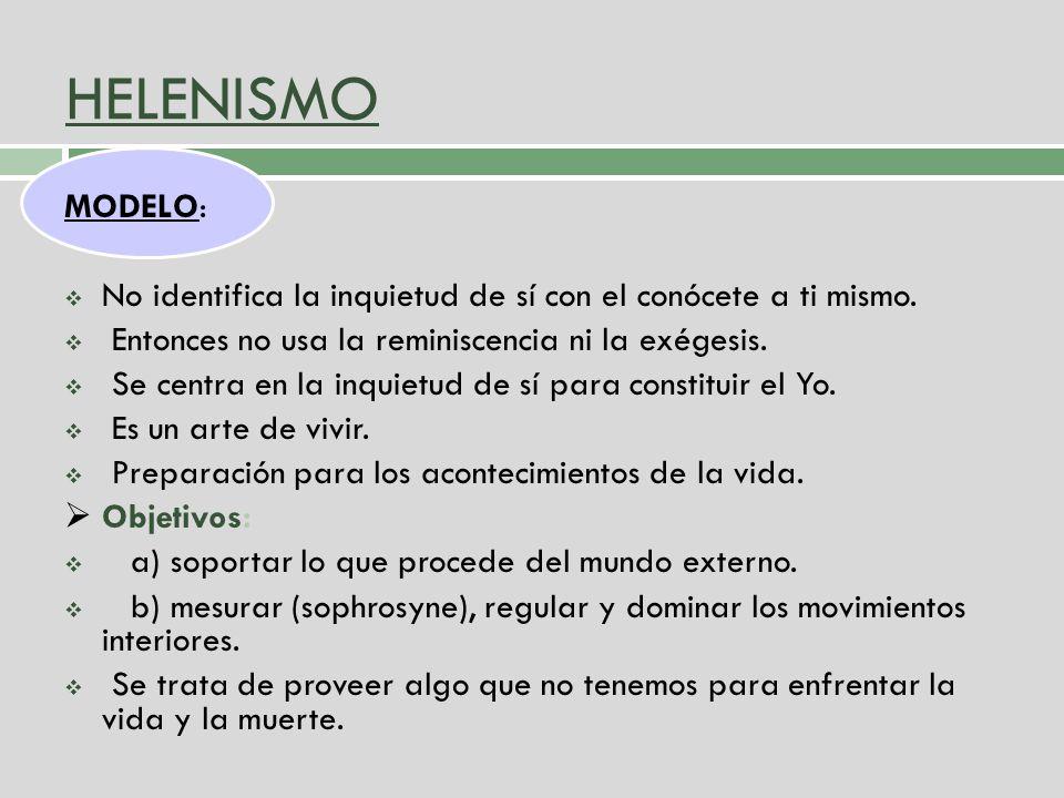 HELENISMO MODELO: No identifica la inquietud de sí con el conócete a ti mismo. Entonces no usa la reminiscencia ni la exégesis.