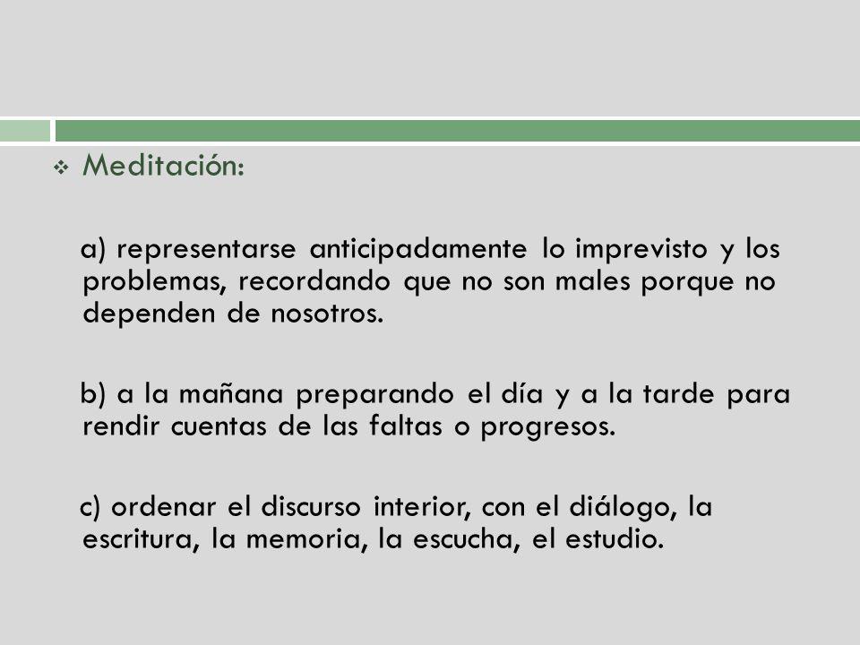 Meditación: a) representarse anticipadamente lo imprevisto y los problemas, recordando que no son males porque no dependen de nosotros.