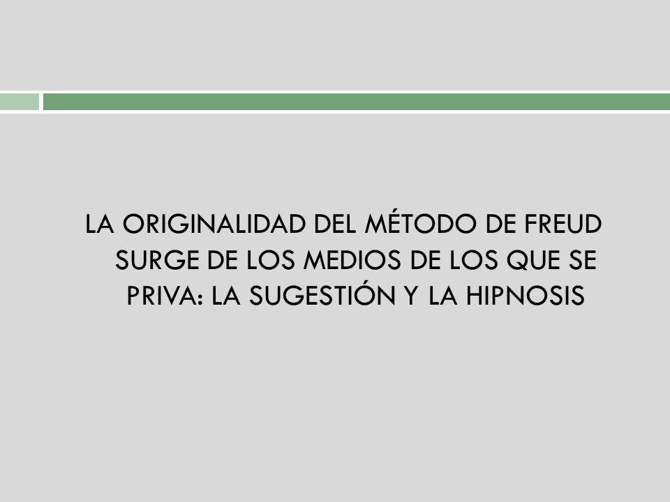 LA ORIGINALIDAD DEL MÉTODO DE FREUD SURGE DE LOS MEDIOS DE LOS QUE SE PRIVA: LA SUGESTIÓN Y LA HIPNOSIS