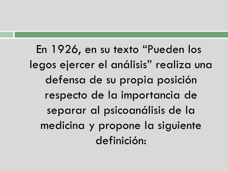 En 1926, en su texto Pueden los legos ejercer el análisis realiza una defensa de su propia posición respecto de la importancia de separar al psicoanálisis de la medicina y propone la siguiente definición: