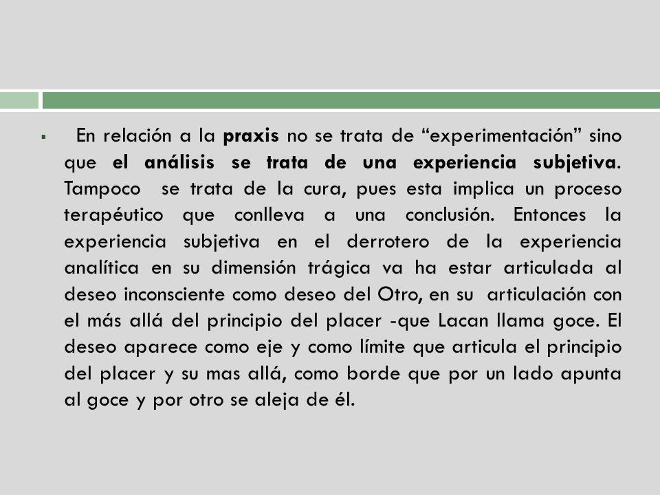En relación a la praxis no se trata de experimentación sino que el análisis se trata de una experiencia subjetiva.