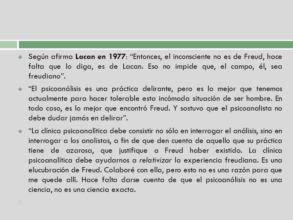 Según afirma Lacan en 1977: Entonces, el inconsciente no es de Freud, hace falta que lo diga, es de Lacan. Eso no impide que, el campo, él, sea freudiano .