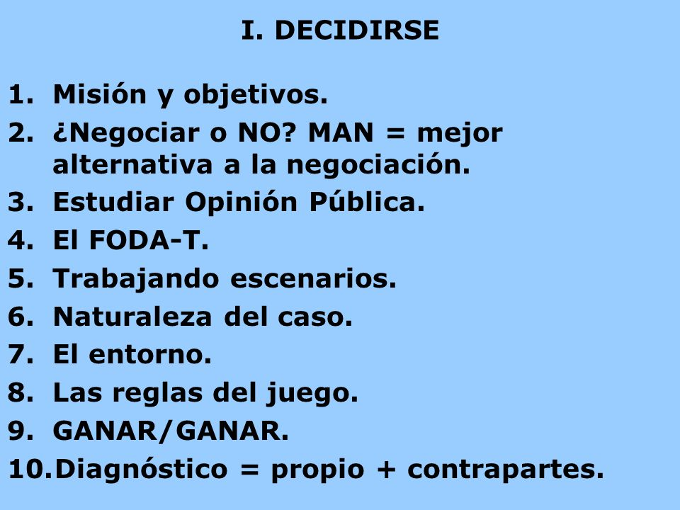 I. DECIDIRSE Misión y objetivos. ¿Negociar o NO MAN = mejor alternativa a la negociación. Estudiar Opinión Pública.