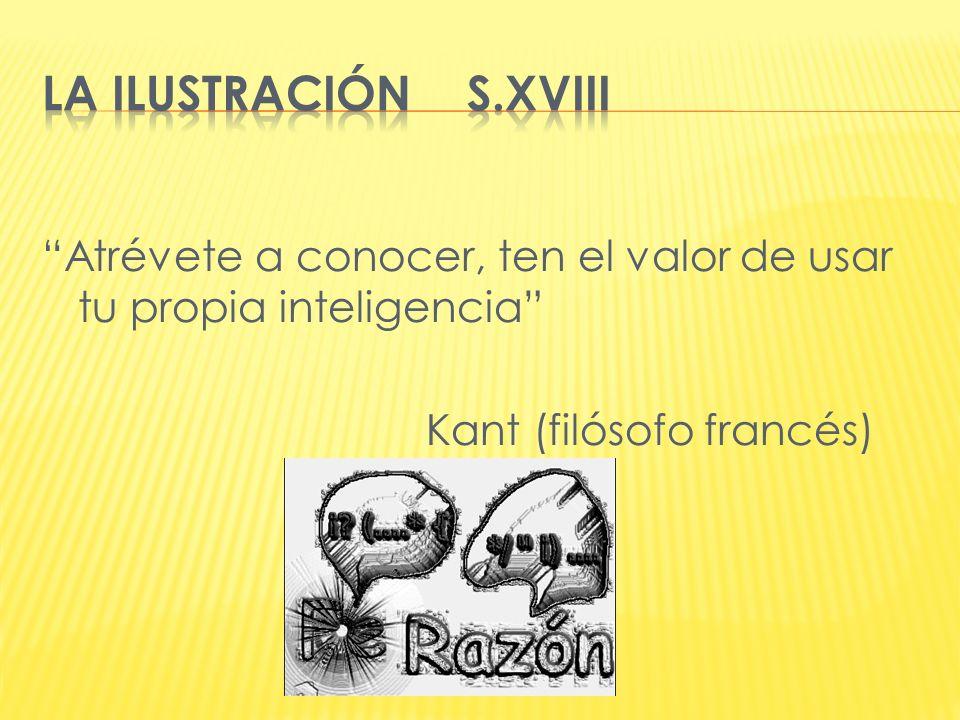 LA ILUSTRACIÓN S.XVIII Atrévete a conocer, ten el valor de usar tu propia inteligencia Kant (filósofo francés)