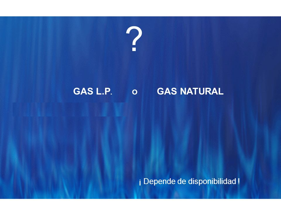 GAS L.P. O GAS NATURAL ¡ Depende de disponibilidad !