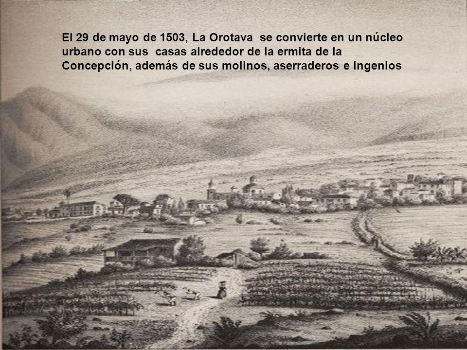 El 29 de mayo de 1503, La Orotava se convierte en un núcleo urbano con sus casas alrededor de la ermita de la Concepción, además de sus molinos, aserraderos e ingenios