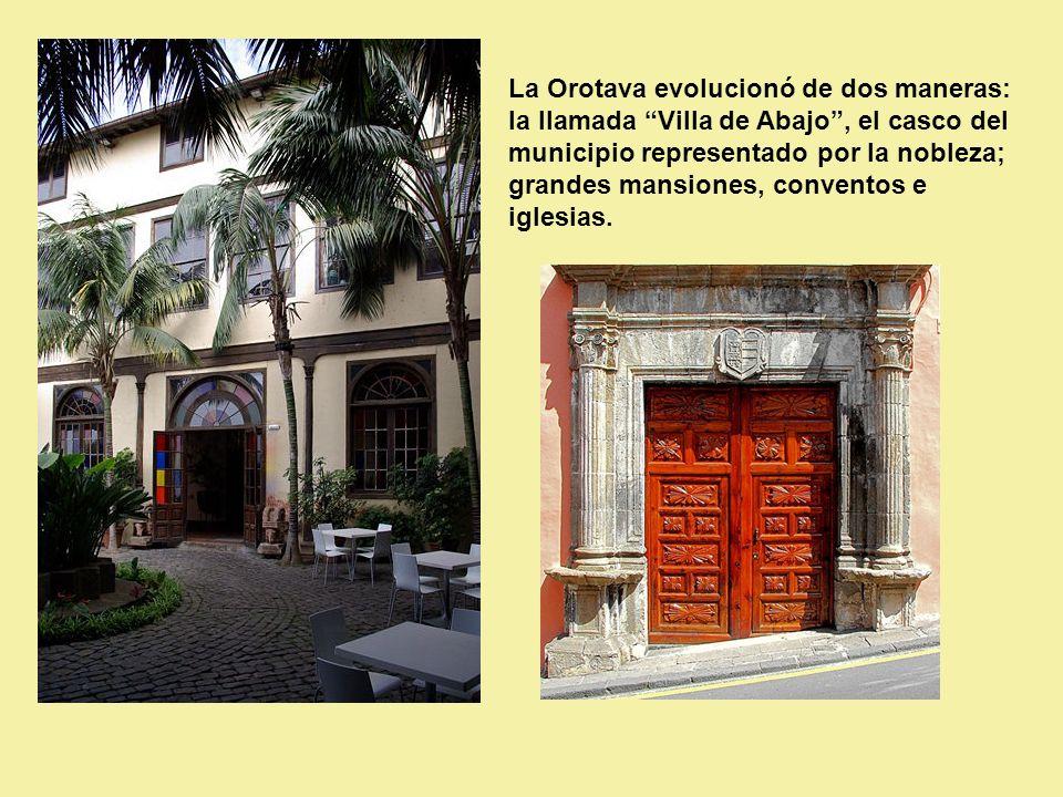 La Orotava evolucionó de dos maneras: la llamada Villa de Abajo , el casco del municipio representado por la nobleza; grandes mansiones, conventos e iglesias.