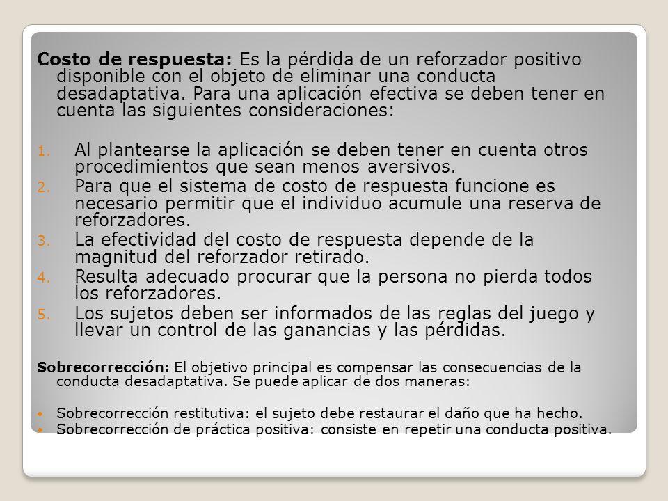 Costo de respuesta: Es la pérdida de un reforzador positivo disponible con el objeto de eliminar una conducta desadaptativa. Para una aplicación efectiva se deben tener en cuenta las siguientes consideraciones: