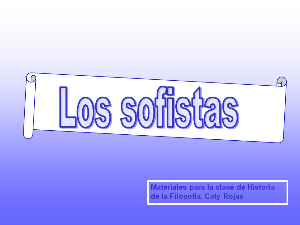Los sofistas Materiales para la clase de Historia de la Filosofía. Caty Rojas
