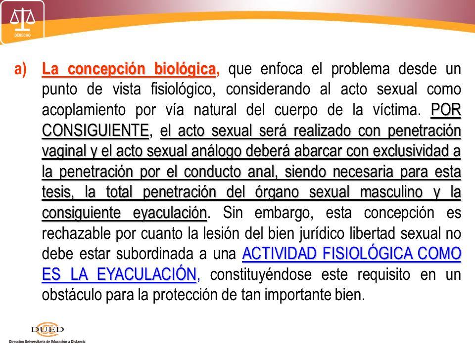 a) La concepción biológica, que enfoca el problema desde un punto de vista fisiológico, considerando al acto sexual como acoplamiento por vía natural del cuerpo de la víctima.