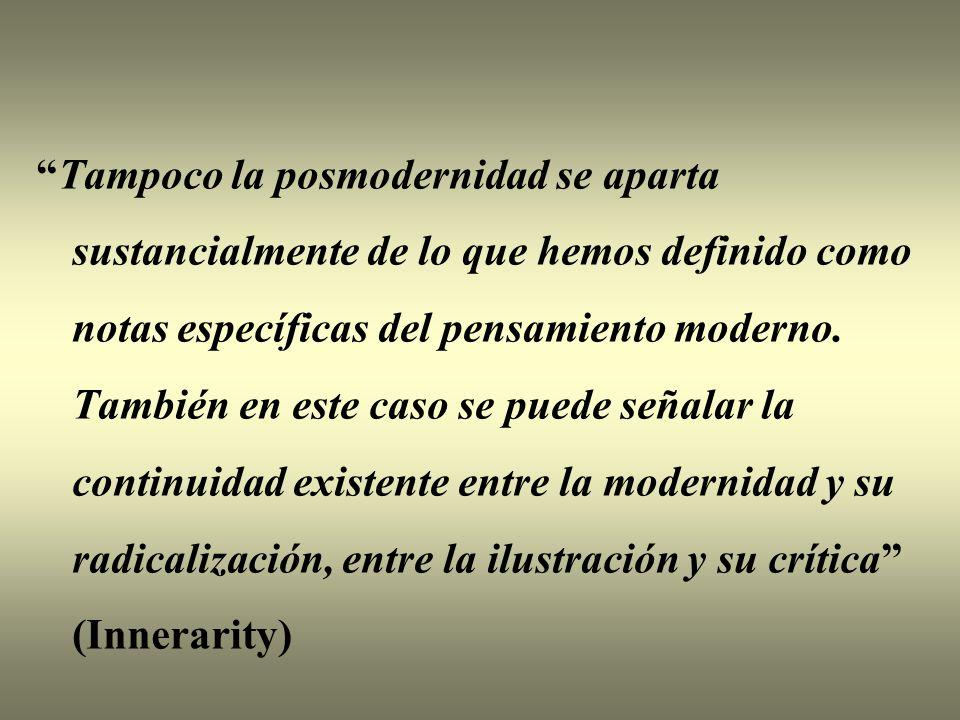 Tampoco la posmodernidad se aparta sustancialmente de lo que hemos definido como notas específicas del pensamiento moderno.