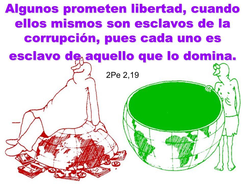 Algunos prometen libertad, cuando ellos mismos son esclavos de la corrupción, pues cada uno es esclavo de aquello que lo domina.