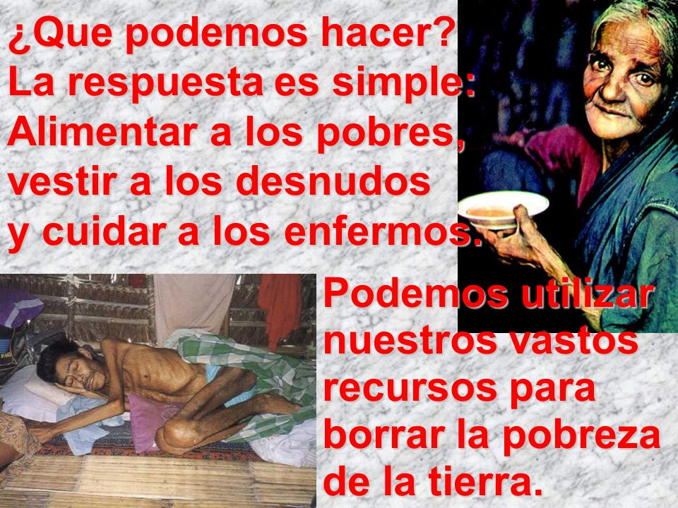 ¿Que podemos hacer La respuesta es simple: Alimentar a los pobres, vestir a los desnudos y cuidar a los enfermos.