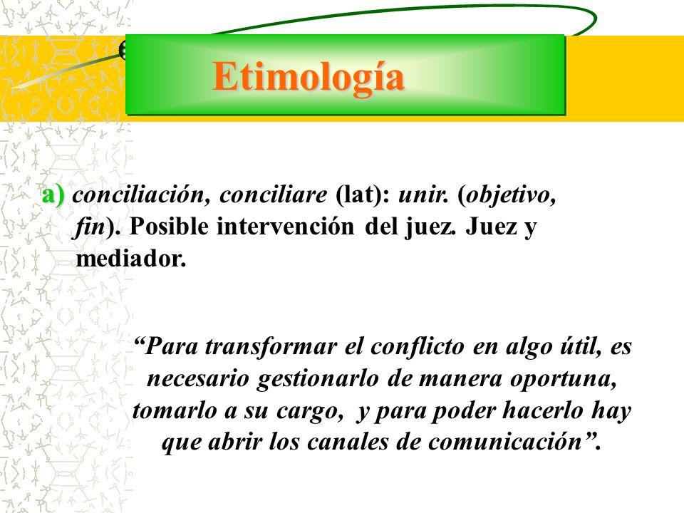 Etimología a) conciliación, conciliare (lat): unir. (objetivo, fin). Posible intervención del juez. Juez y mediador.