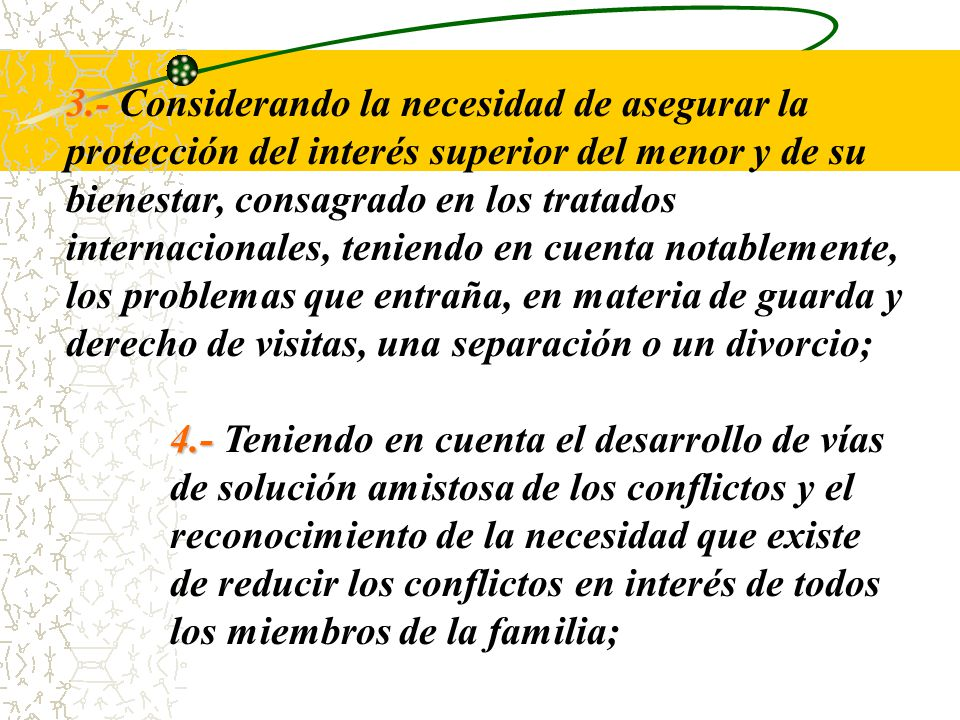 3.- Considerando la necesidad de asegurar la protección del interés superior del menor y de su bienestar, consagrado en los tratados internacionales, teniendo en cuenta notablemente, los problemas que entraña, en materia de guarda y derecho de visitas, una separación o un divorcio;