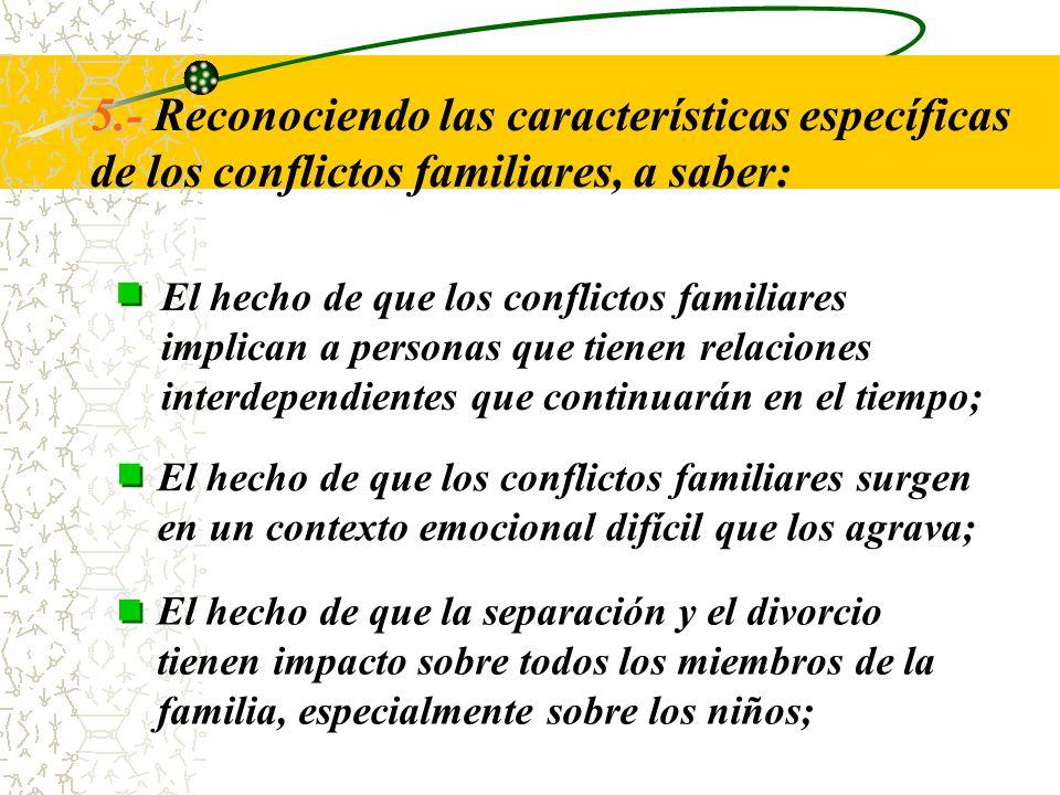 5.- Reconociendo las características específicas de los conflictos familiares, a saber: