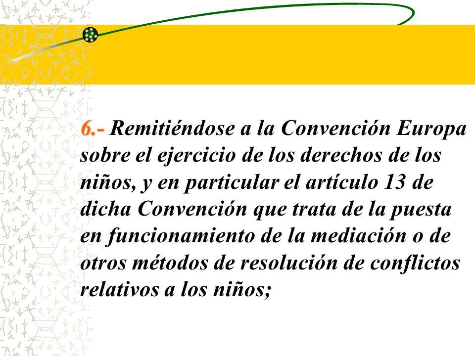6.- Remitiéndose a la Convención Europa sobre el ejercicio de los derechos de los niños, y en particular el artículo 13 de dicha Convención que trata de la puesta en funcionamiento de la mediación o de otros métodos de resolución de conflictos relativos a los niños;