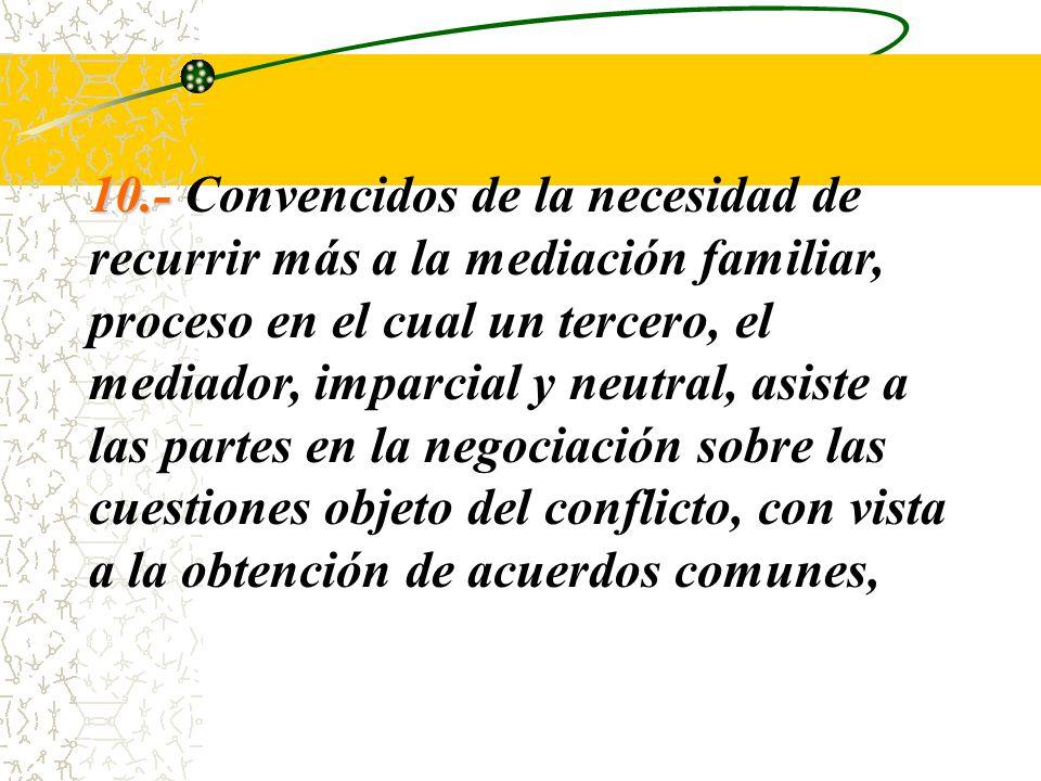 10.- Convencidos de la necesidad de recurrir más a la mediación familiar, proceso en el cual un tercero, el mediador, imparcial y neutral, asiste a las partes en la negociación sobre las cuestiones objeto del conflicto, con vista a la obtención de acuerdos comunes,