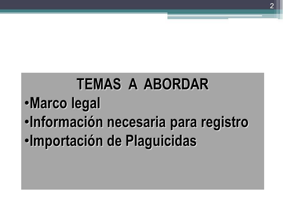 TEMAS A ABORDAR Marco legal Información necesaria para registro Importación de Plaguicidas
