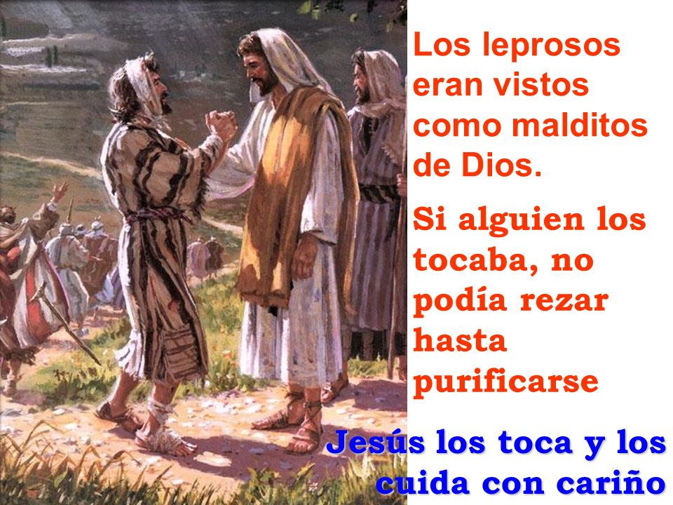 Los leprosos eran vistos como malditos de Dios. Si alguien los tocaba, no podía rezar. hasta. purificarse.