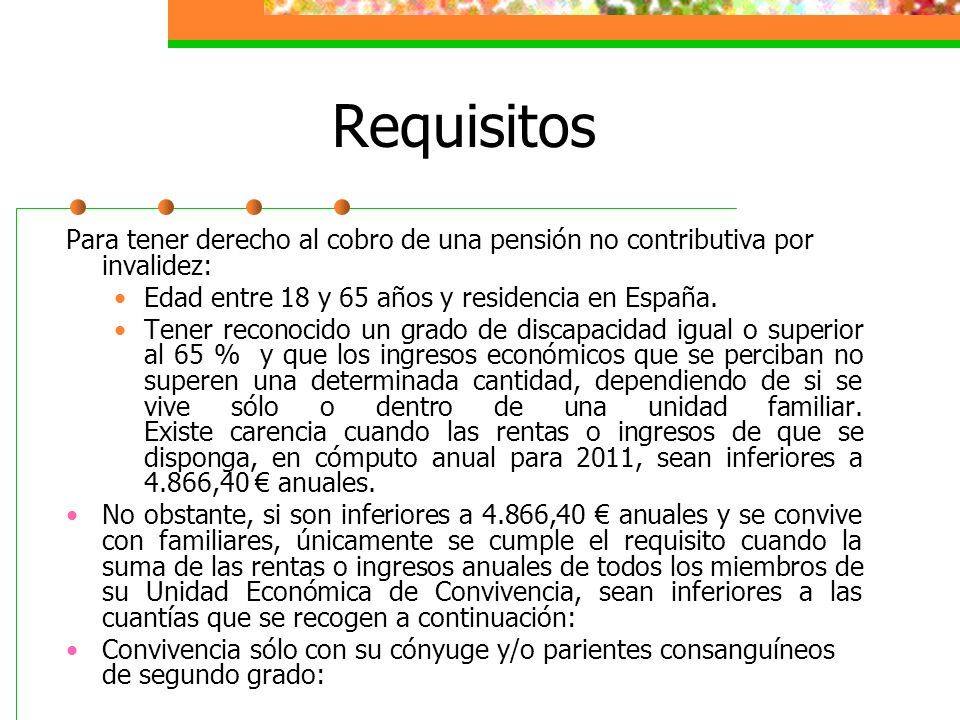 Requisitos Para tener derecho al cobro de una pensión no contributiva por invalidez: Edad entre 18 y 65 años y residencia en España.