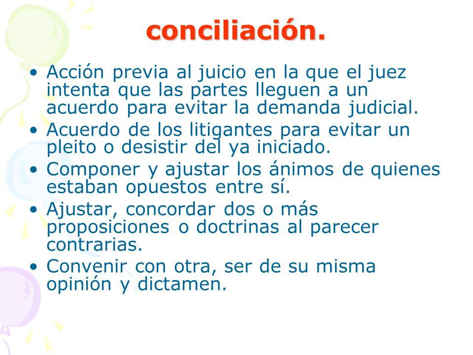 conciliación. Acción previa al juicio en la que el juez intenta que las partes lleguen a un acuerdo para evitar la demanda judicial.