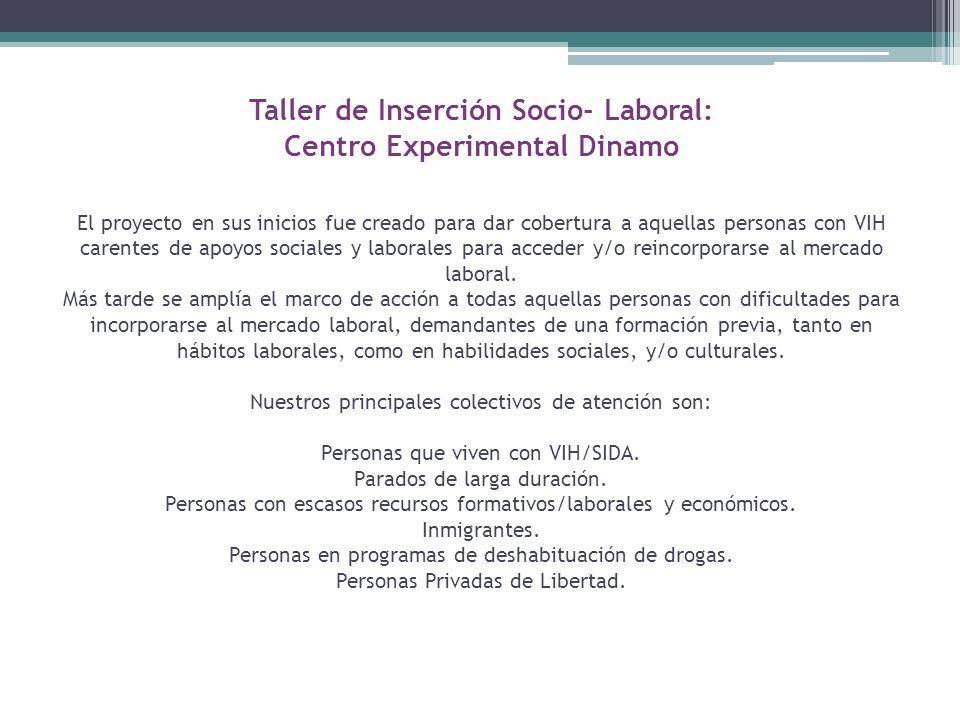 Taller de Inserción Socio- Laboral: Centro Experimental Dinamo El proyecto en sus inicios fue creado para dar cobertura a aquellas personas con VIH carentes de apoyos sociales y laborales para acceder y/o reincorporarse al mercado laboral.