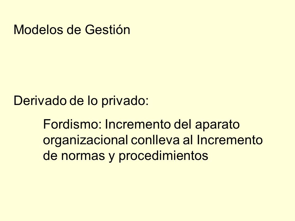 Modelos de Gestión Derivado de lo privado: Fordismo: Incremento del aparato organizacional conlleva al Incremento de normas y procedimientos.