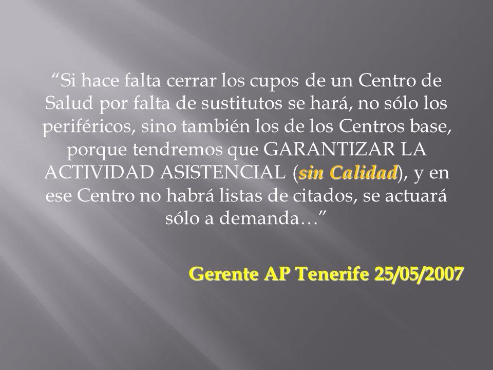 Si hace falta cerrar los cupos de un Centro de Salud por falta de sustitutos se hará, no sólo los periféricos, sino también los de los Centros base, porque tendremos que GARANTIZAR LA ACTIVIDAD ASISTENCIAL (sin Calidad), y en ese Centro no habrá listas de citados, se actuará sólo a demanda… Gerente AP Tenerife 25/05/2007