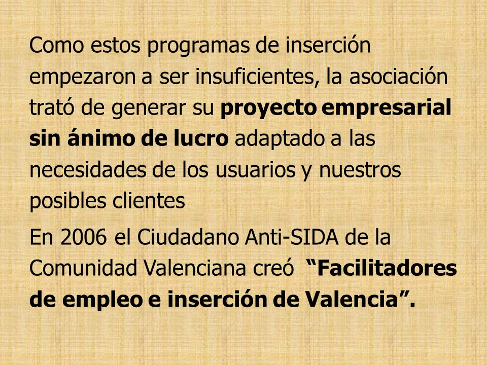 Como estos programas de inserción empezaron a ser insuficientes, la asociación trató de generar su proyecto empresarial sin ánimo de lucro adaptado a las necesidades de los usuarios y nuestros posibles clientes En 2006 el Ciudadano Anti-SIDA de la Comunidad Valenciana creó Facilitadores de empleo e inserción de Valencia .