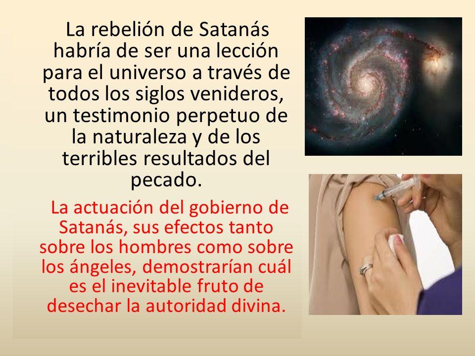 La rebelión de Satanás habría de ser una lección para el universo a través de todos los siglos venideros, un testimonio perpetuo de la naturaleza y de los terribles resultados del pecado.