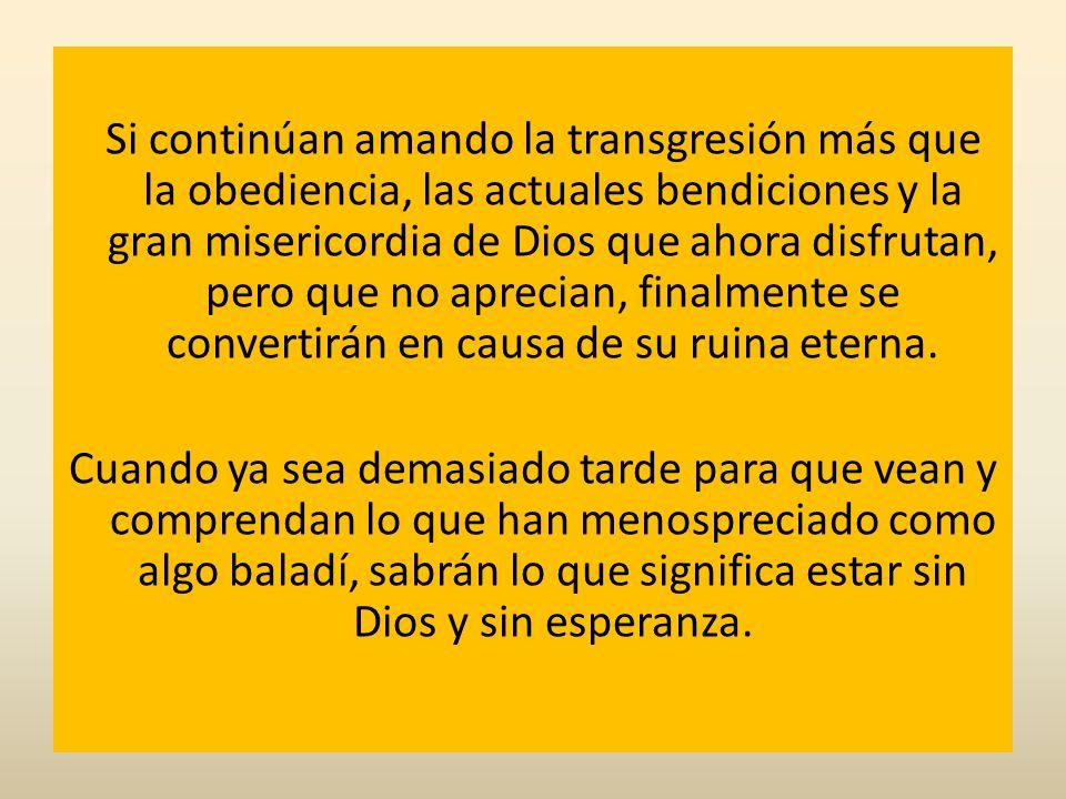 Si continúan amando la transgresión más que la obediencia, las actuales bendiciones y la gran misericordia de Dios que ahora disfrutan, pero que no aprecian, finalmente se convertirán en causa de su ruina eterna.