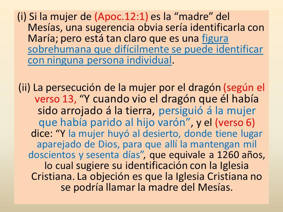 (i) Si la mujer de (Apoc.12:1) es la madre del Mesías, una sugerencia obvia sería identificarla con María; pero está tan claro que es una figura sobrehumana que difícilmente se puede identificar con ninguna persona individual.