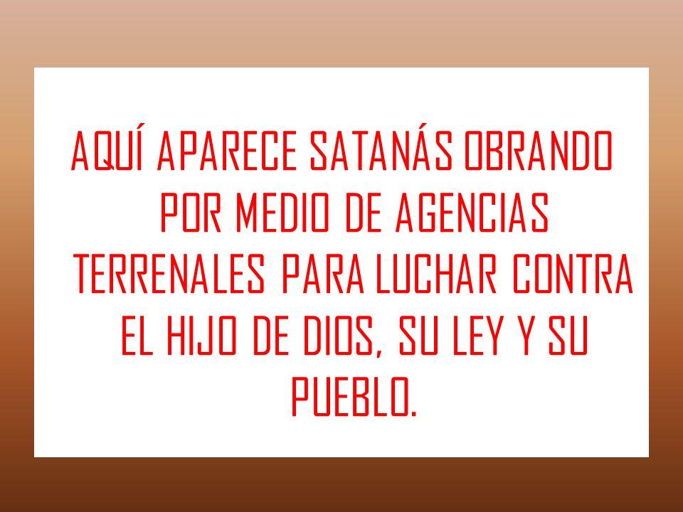 AQUÍ APARECE SATANÁS OBRANDO POR MEDIO DE AGENCIAS TERRENALES PARA LUCHAR CONTRA EL HIJO DE DIOS, SU LEY Y SU PUEBLO.
