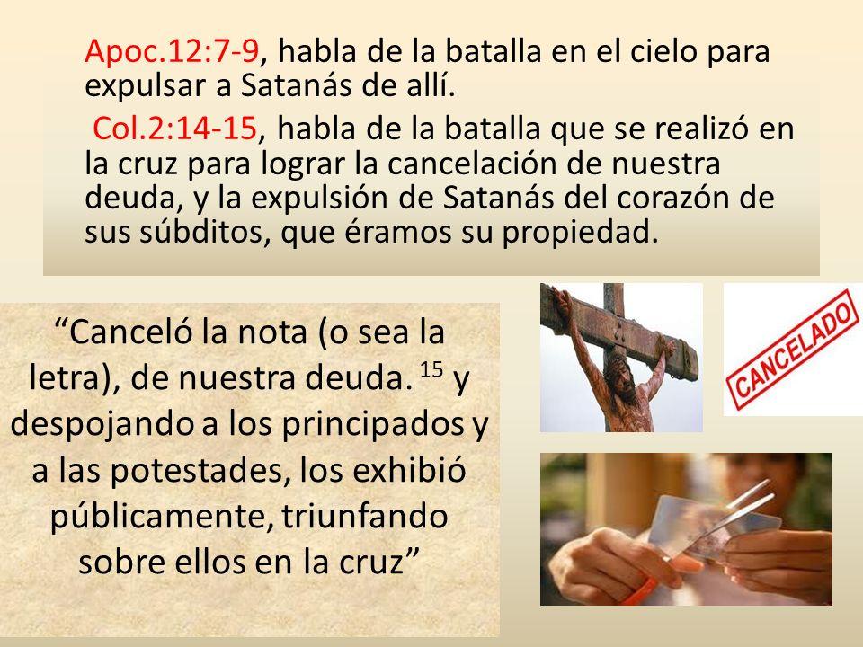 Apoc.12:7-9, habla de la batalla en el cielo para expulsar a Satanás de allí. Col.2:14-15, habla de la batalla que se realizó en la cruz para lograr la cancelación de nuestra deuda, y la expulsión de Satanás del corazón de sus súbditos, que éramos su propiedad.