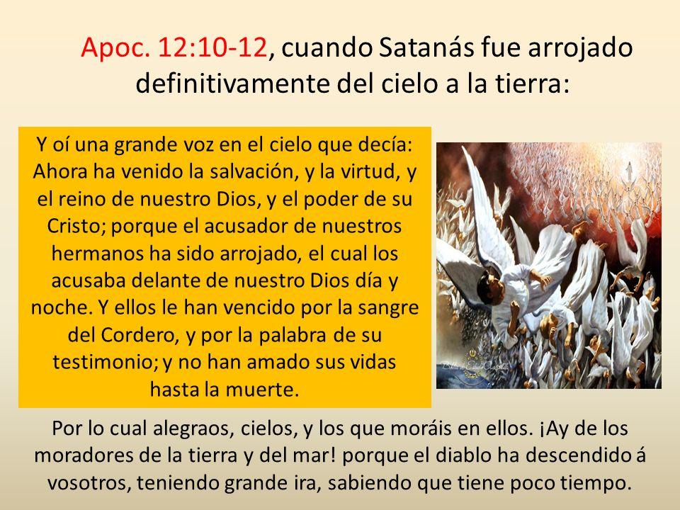 Apoc. 12:10-12, cuando Satanás fue arrojado definitivamente del cielo a la tierra:
