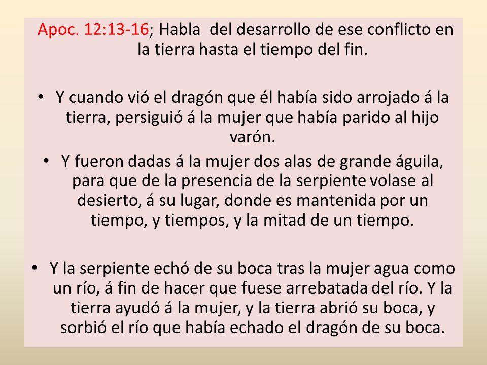 Apoc. 12:13-16; Habla del desarrollo de ese conflicto en la tierra hasta el tiempo del fin.