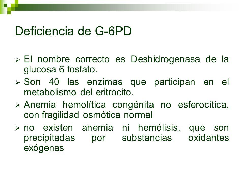 Deficiencia de G-6PD El nombre correcto es Deshidrogenasa de la glucosa 6 fosfato.