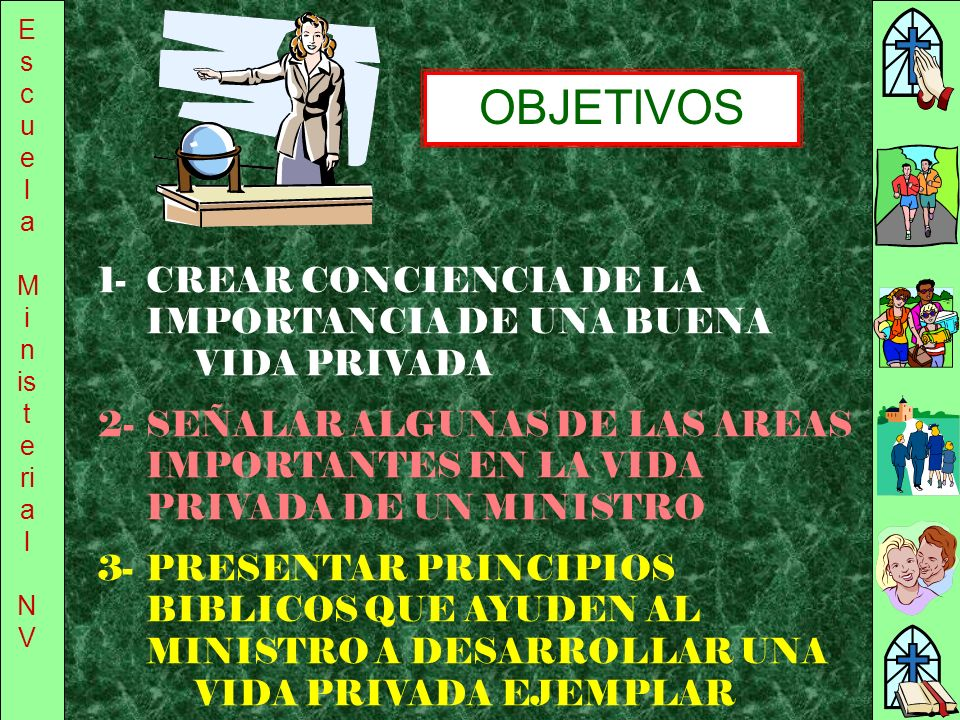 EscuelaMinisterial. NV. OBJETIVOS. 1- CREAR CONCIENCIA DE LA IMPORTANCIA DE UNA BUENA VIDA PRIVADA.