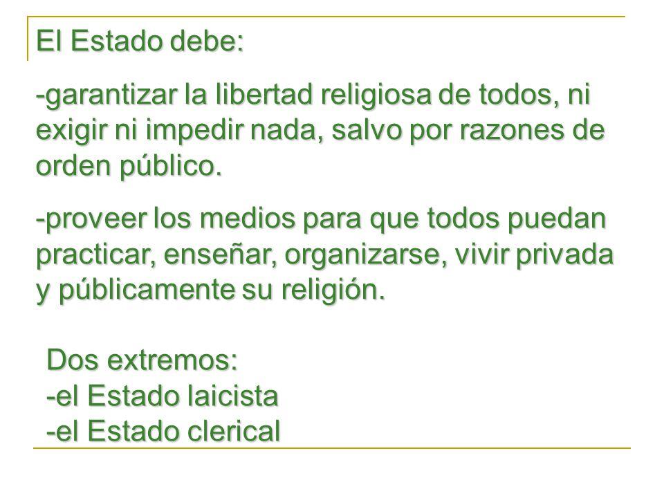 El Estado debe: -garantizar la libertad religiosa de todos, ni exigir ni impedir nada, salvo por razones de orden público.