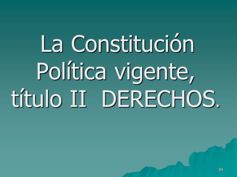 La Constitución Política vigente, título II DERECHOS.