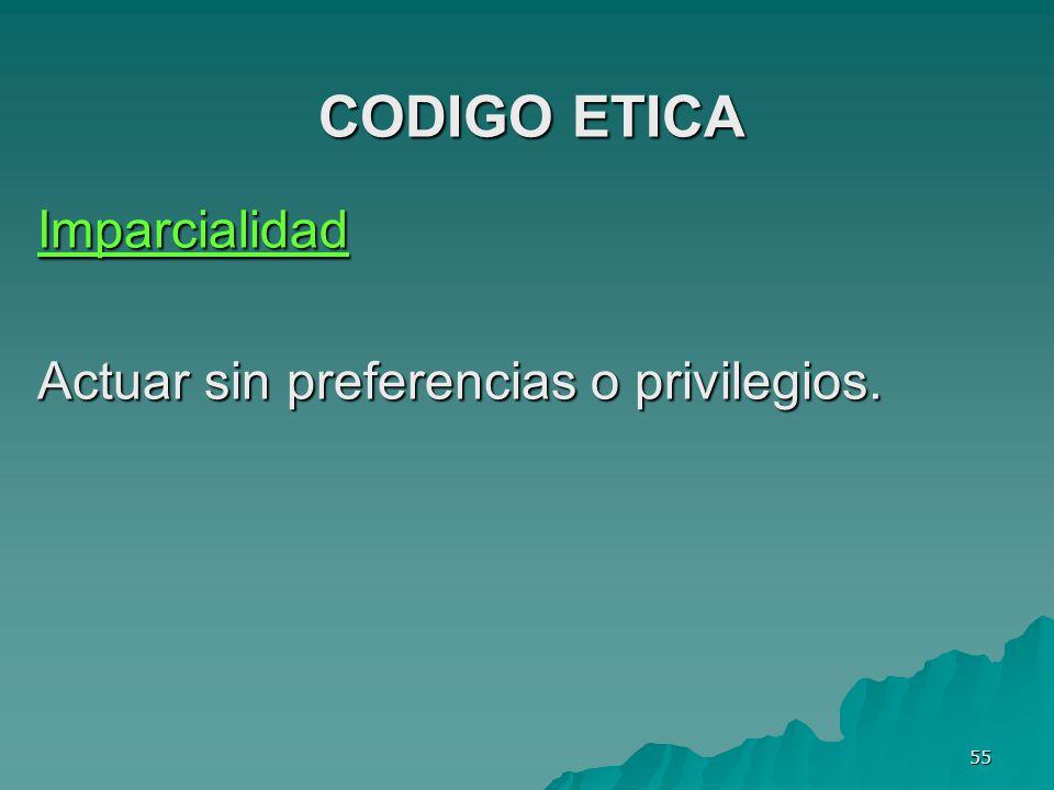 CODIGO ETICA Imparcialidad Actuar sin preferencias o privilegios.