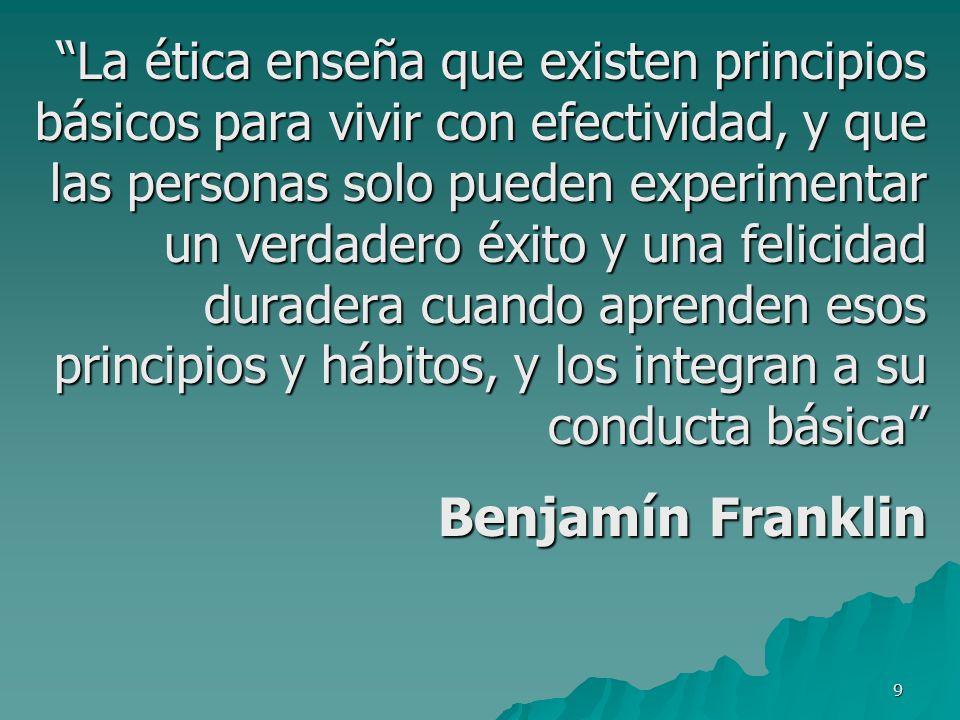 La ética enseña que existen principios básicos para vivir con efectividad, y que las personas solo pueden experimentar un verdadero éxito y una felicidad duradera cuando aprenden esos principios y hábitos, y los integran a su conducta básica