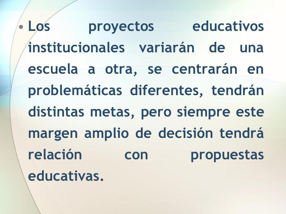 Los proyectos educativos institucionales variarán de una escuela a otra, se centrarán en problemáticas diferentes, tendrán distintas metas, pero siempre este margen amplio de decisión tendrá relación con propuestas educativas.