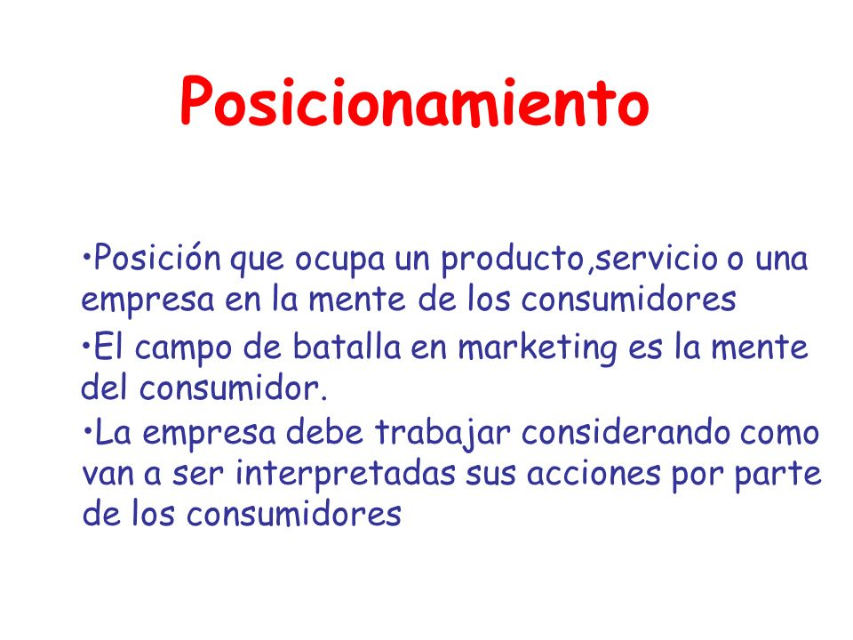 Posicionamiento Posición que ocupa un producto,servicio o una empresa en la mente de los consumidores.